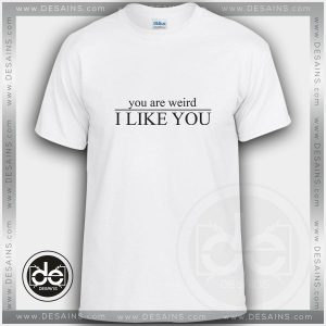 Buy Tshirt You Are Weird I Like You Custom Tshirt mens Tshirt womens