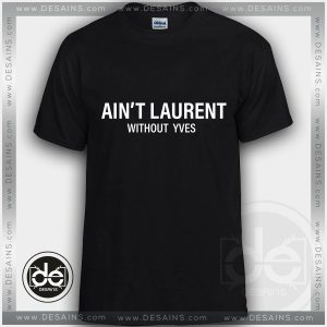 Buy Tshirt Ain't Laurent Without YVES Tshirts Funny Parody Custom Tees