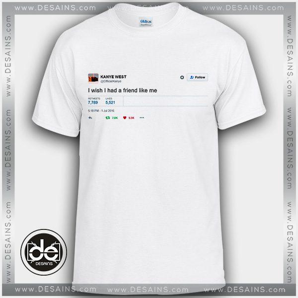 8218af253 Tshirt Kanye West I Wish I Had A Friend Like me Tshirt mens and womens