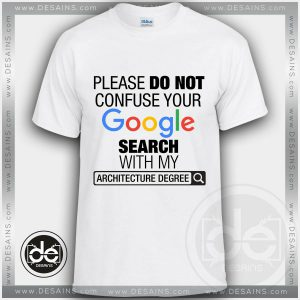 Please Do Not Confuse Your Google Search With My Architecture Degree Tshirt Size S-3XL