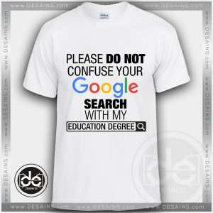 Please Do Not Confuse Your Google Search With My Education Degree Tshirt Size S-3XL