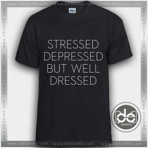 Tshirt Stressed Depressed but well Dressed Tshirt mens Tshirt womens