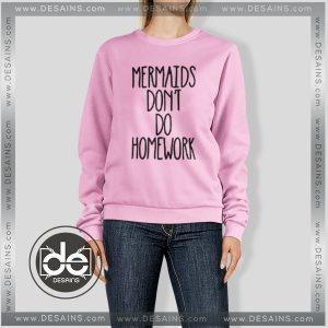 Sweatshirt Mermaids dont do homework Sweater Womens Sweater Mens