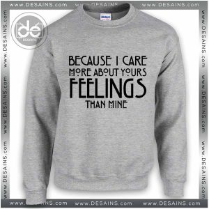 Sweatshirt Because I care about your feelings Sweater Womens and Mens