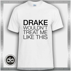 Buy Tshirt Drake wouldn't treat me like this Tshirt mens Tshirt womens