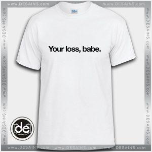Buy Tshirt Your loss Babe Tshirt Womens Tshirt Mens Tees size S-3XL
