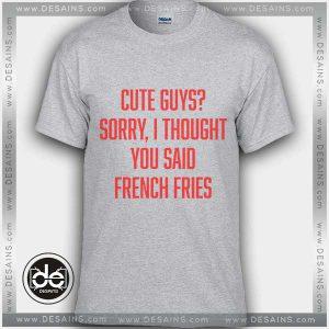 Buy Tshirt Cute Guys Sorry I Thought You Said French Fries Tshirt Womens Tshirt Mens