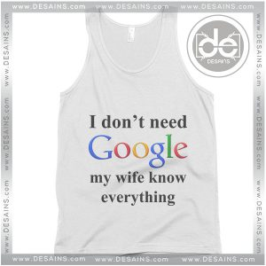 Buy Tank Top I Don't Need Google My Wife Knows Everything Tank Top Womens and Mens Adult