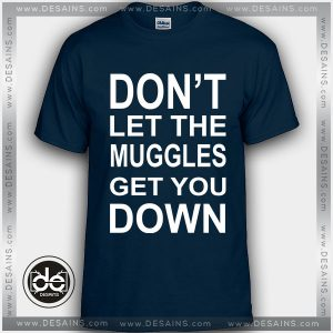 Buy Tshirt Don't Let the Muggles Get You Down Tshirt Womens Tshirt Mens Tees Size S-3XL