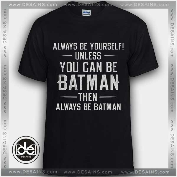 130db3945 Tshirt Always be yourself unless You can be Batman Tshirt Womens Mens