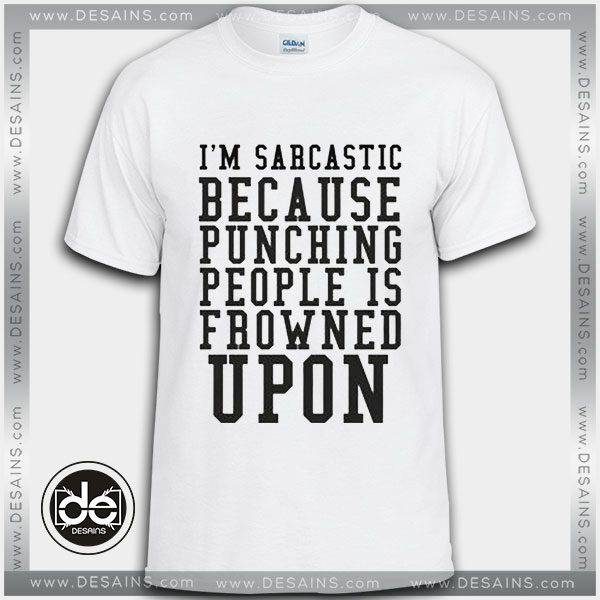 bef56c76 Buy Tshirt I'm Sarcastic Because Punching People Is Frowned Upon Tshirt  Womens Tshirt Mens