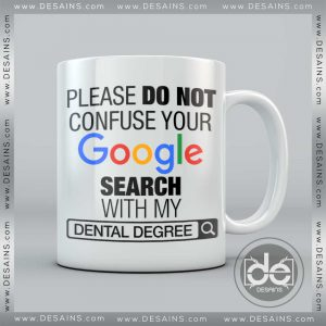 Buy Custom Coffee Mug please do not Confuse your Google search with my Dental Degree Mug