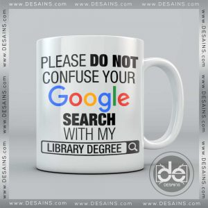 Buy Custom Coffee Mug Please Do Not Confuse Your Google Search With My Library Degree Mug
