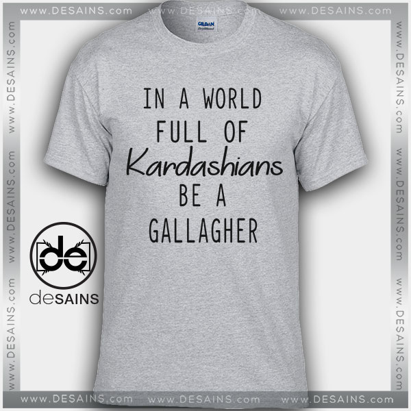 Cheap Tee Shirts In a world full of kardashians be a gallagher