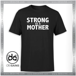 Cheap Tee Shirt Strong As A Mother Tshirt Size S-3XL