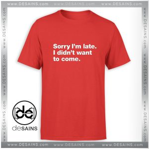 Cheap Graphic Tee Shirt Sorry Im late I didnt want to Come
