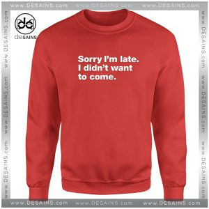 Sweatshirt Sorry Im late I didnt want to Come Crewneck Size S-3XL