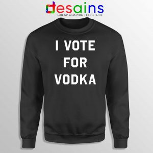 Buy Sweatshirt I Vote for Vodka Cheap Crewneck Sweater Size S-3XL