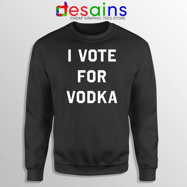 Buy Sweatshirt I Vote for Vodka Cheap Crewneck Sweater Size S-3XL