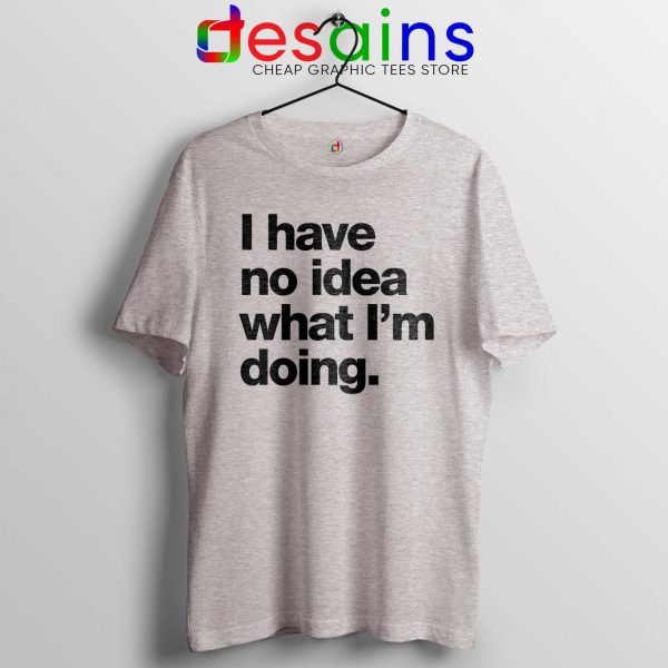 Buy Tshirt I Have No Idea What I'm doing Tee Shirts Sport Grey