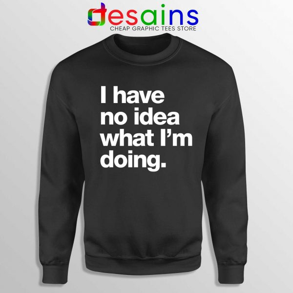 I Have No Idea What Im Doing Sweatshirt Crewneck Black