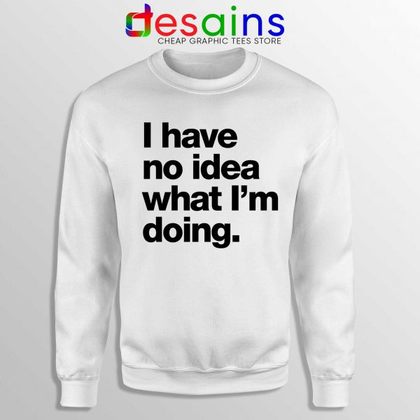 I Have No Idea What Im Doing Sweatshirt Crewneck Size S-3XL