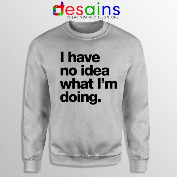 I Have No Idea What Im Doing Sweatshirt Crewneck Sport Grey