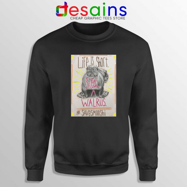 Life is short Steal a Walrus Black Sweatshirt Save Smooshi Crewneck