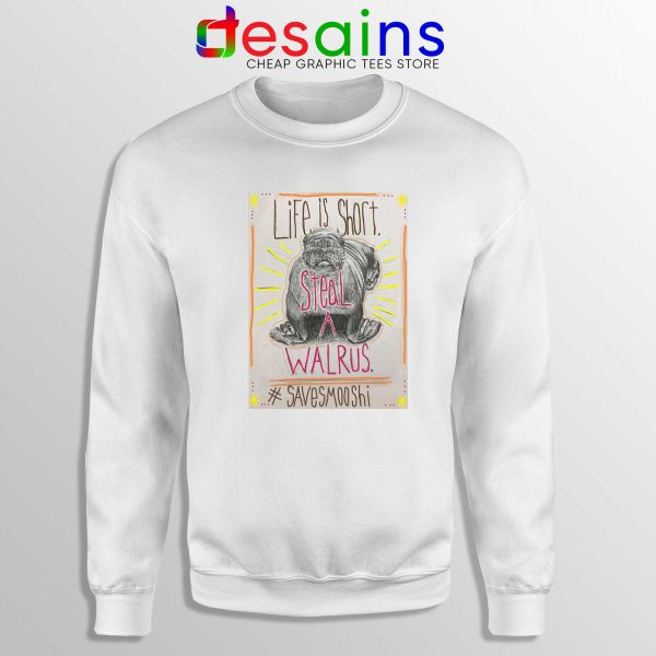 Life is short Steal a Walrus Sweatshirt Save Smooshi Crewneck