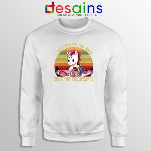 Sweatshirt I Just Baked You Some Shut The Fucupcakes Unicorn