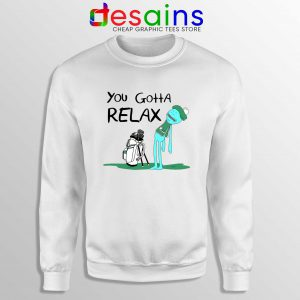 You Gotta Relax Sweatshirt Cheap Sweater Mr Meeseeks Quote