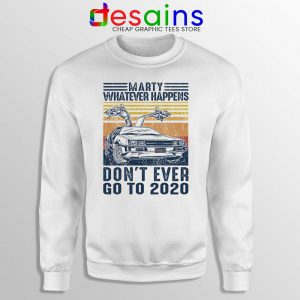 Marty Whatever Happens Sweatshirt Don't Go to 2020 Sweaters
