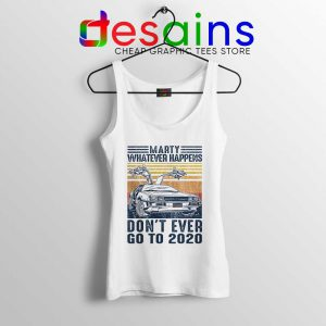 Marty Whatever Happens Tank Top Don't Go to 2020 Tops